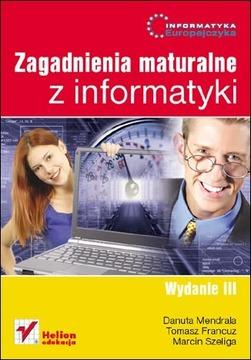 Informatyka Europejczyka. Zagadnienia maturalne z informatyki. Wydanie III - Danuta Mendrala, Tomasz Francuz, Marcin Szeliga