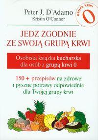 Jedz zgodnie ze swoją grupą krwi. Osobista książka kucharska dla osób z grupą krwi 0