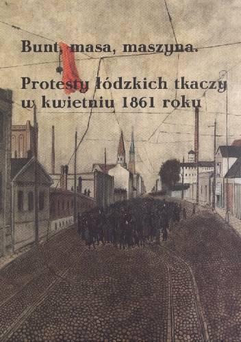 Bunt, masa, maszyna Protesty łódzkich tkaczy w kwietniu 1861 roku