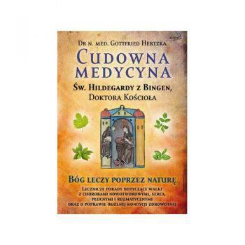 Cudowna medycyna św Hildegardy z Bingen Bóg leczy poprzez naturę