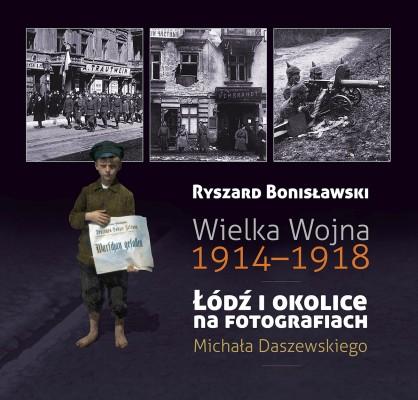 Wielka Wojna 1914-1918  Łódź i okolice fotografiach Michała Daszewskiego